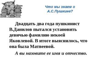 Что мы знаем о А.С.Пушкине? Двадцать два года пушкинист В.Данилов пытался у