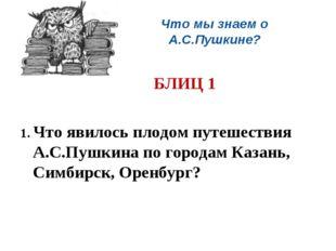 Что мы знаем о А.С.Пушкине? БЛИЦ 1 1. Что явилось плодом путешествия А.С.Пу