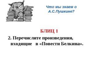 Что мы знаем о А.С.Пушкине?  БЛИЦ 1 2. Перечислите произведения, входящие в