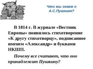 Что мы знаем о А.С.Пушкине? В 1814 г. В журнале «Вестник Европы» появилось