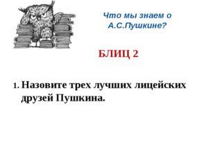 Что мы знаем о А.С.Пушкине? БЛИЦ 2 1. Назовите трех лучших лицейских друзей