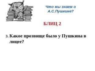 Что мы знаем о А.С.Пушкине? БЛИЦ 2 3. Какое прозвище было у Пушкина в лицее