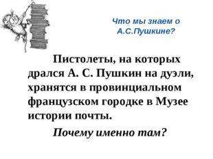 Что мы знаем о А.С.Пушкине? Пистолеты, на которых дрался А. С. Пушкин на д