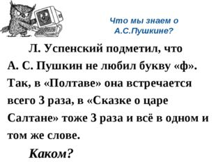 Что мы знаем о А.С.Пушкине? Л. Успенский подметил, что А. С. Пушкин не люби