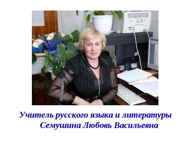 Учитель русского языка и литературы Семушина Любовь Васильевна