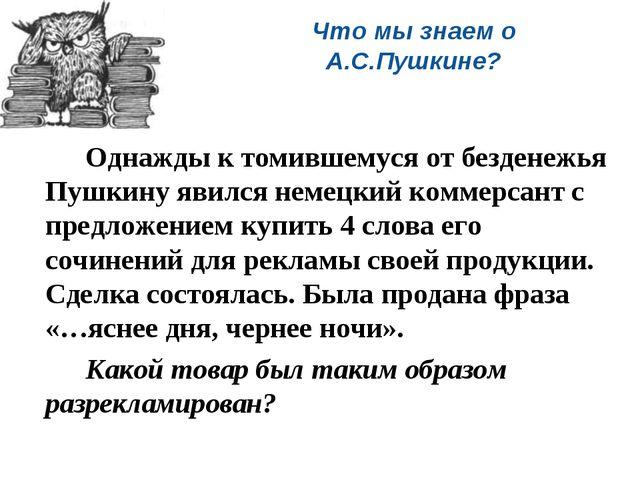 Что мы знаем о А.С.Пушкине? Однажды к томившемуся от безденежья Пушкину яви...