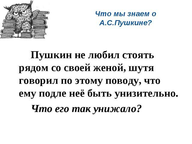Что мы знаем о А.С.Пушкине? Пушкин не любил стоять рядом со своей женой, шу...
