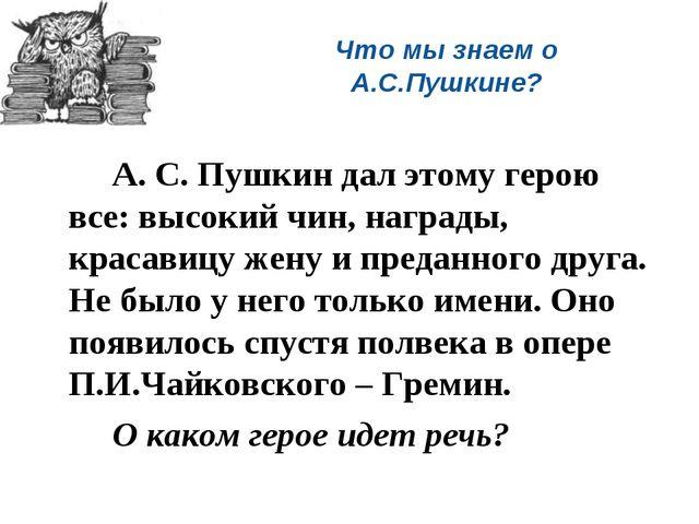 Что мы знаем о А.С.Пушкине? А. С. Пушкин дал этому герою все: высокий чин,...