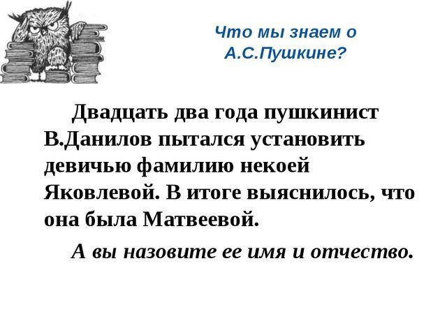Что мы знаем о А.С.Пушкине? Двадцать два года пушкинист В.Данилов пытался у...