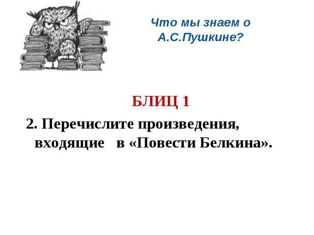 Что мы знаем о А.С.Пушкине?  БЛИЦ 1 2. Перечислите произведения, входящие в...