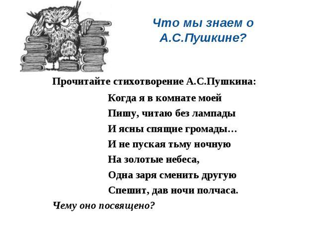 Что мы знаем о А.С.Пушкине? Прочитайте стихотворение А.С.Пушкина: Когда я в...
