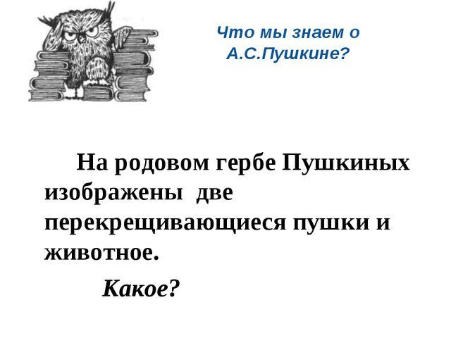 Что мы знаем о А.С.Пушкине?   На родовом гербе Пушкиных изображены две пе...