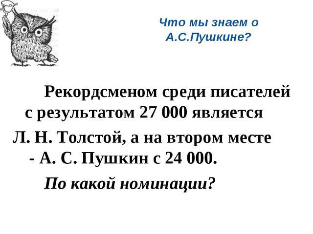 Что мы знаем о А.С.Пушкине? Рекордсменом среди писателей с результатом 27 0...