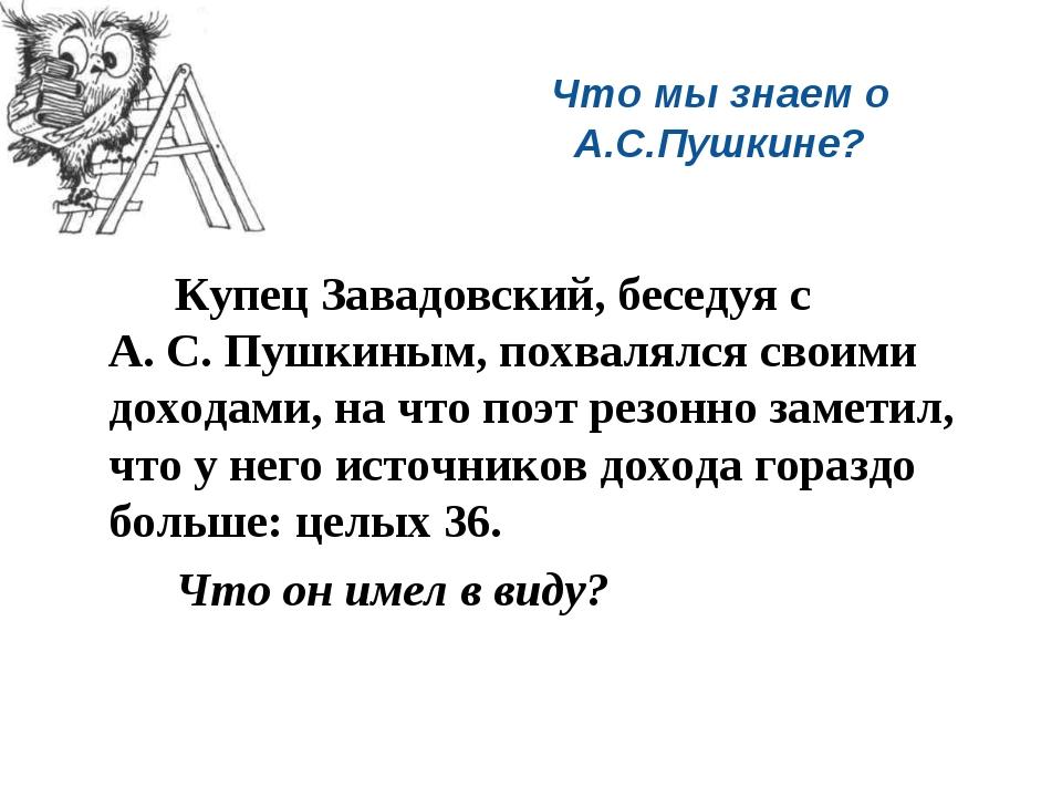 Что мы знаем о А.С.Пушкине? Купец Завадовский, беседуя с А. С. Пушкиным, по...