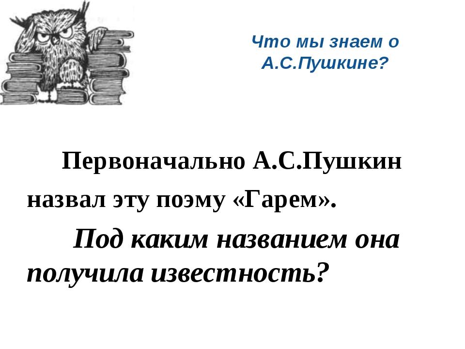 Что мы знаем о А.С.Пушкине? Первоначально А.С.Пушкин назвал эту поэму «Гарем»...