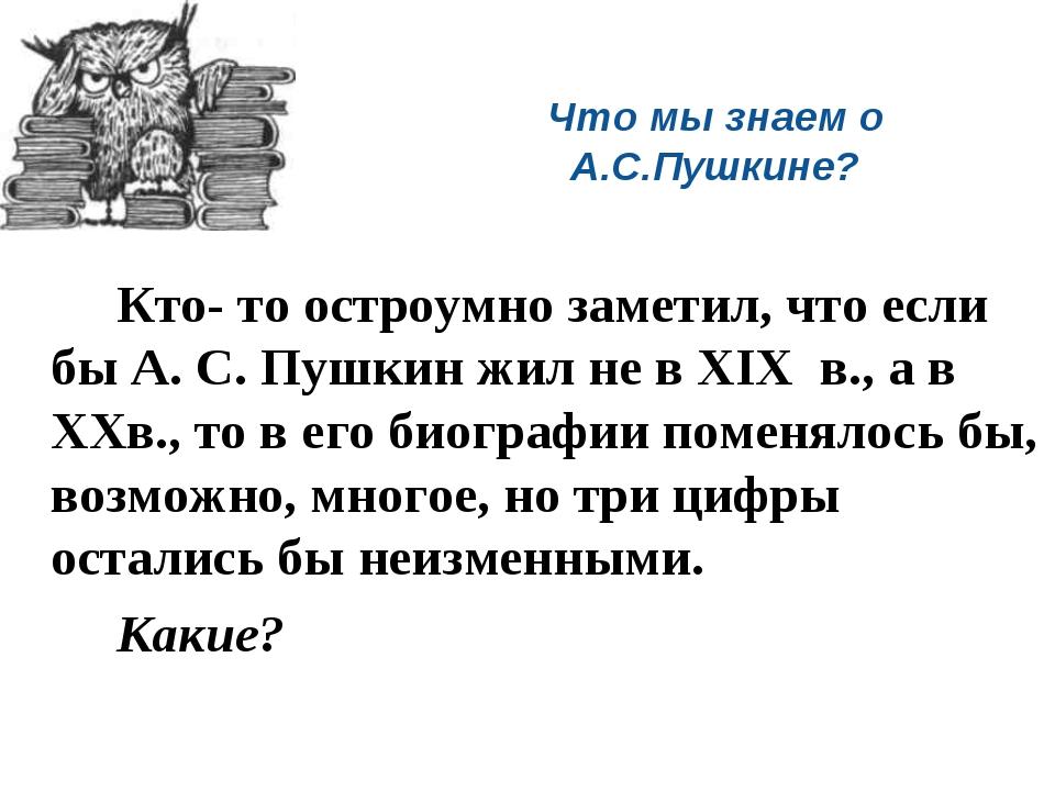 Что мы знаем о А.С.Пушкине? Кто- то остроумно заметил, что если бы А. С. Пу...