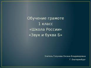 Обучение грамоте 1 класс «Школа России» «Звук и буква Б» Учитель Голунова Ок