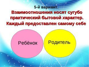 5-й вариант. Взаимоотношения носят сугубо практический бытовой характер. Кажд