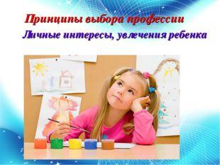 Принципы выбора профессии Личные интересы, увлечения ребенка