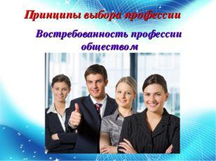 Принципы выбора профессии Востребованность профессии обществом