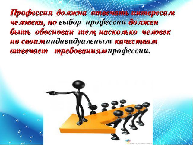 Профессия должна отвечать интересам человека, но выбор профессии должен быть...