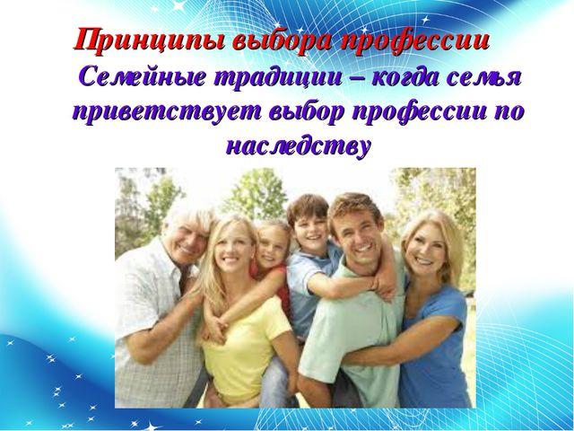 Принципы выбора профессии Семейные традиции – когда семья приветствует выбор...