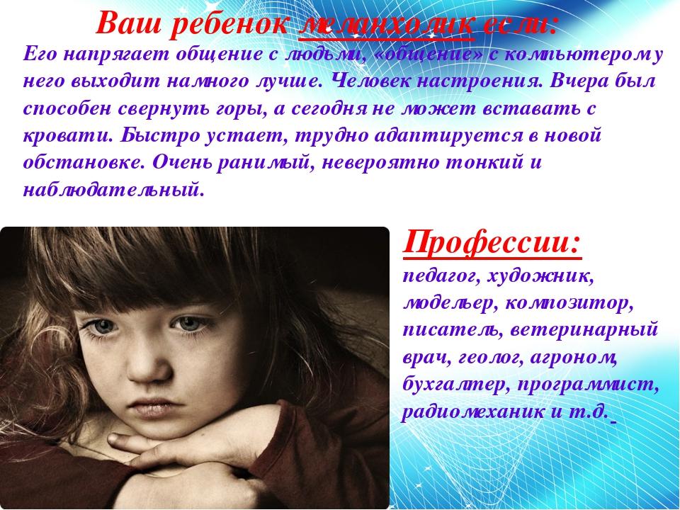 Ваш ребенок меланхолик если: Его напрягает общение с людьми, «общение» с комп...