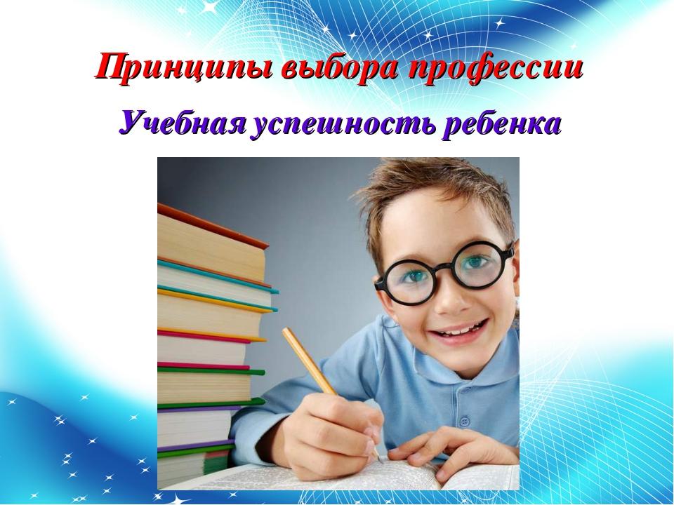 Принципы выбора профессии Учебная успешность ребенка