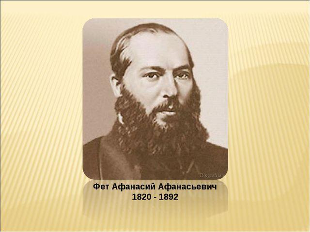 Фет Афанасий Афанасьевич 1820 - 1892