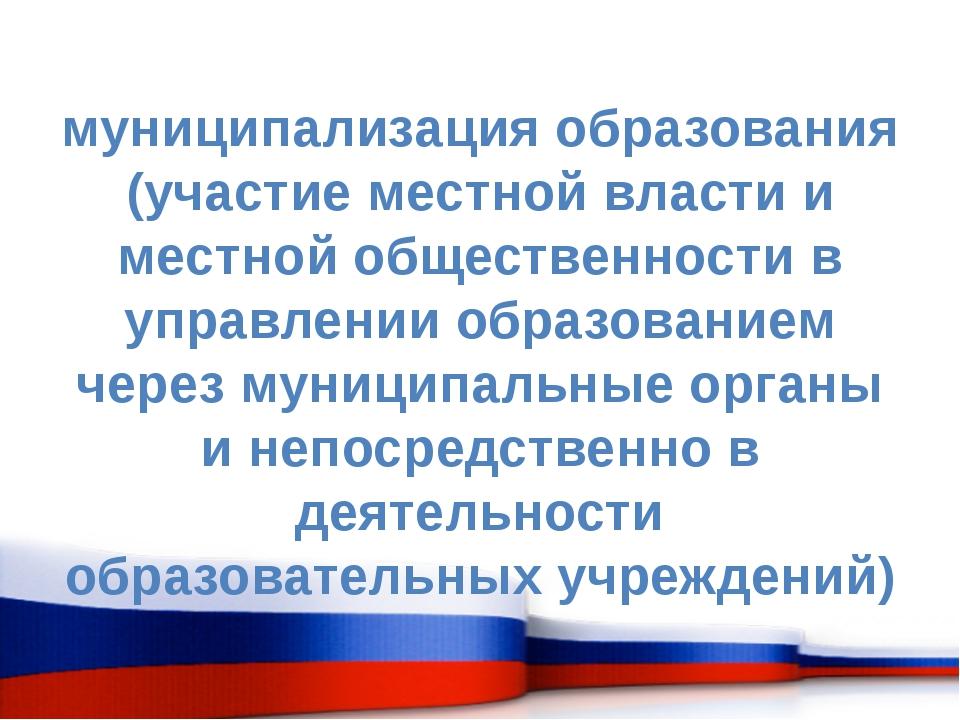 муниципализация образования (участие местной власти и местной общественности...