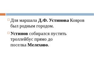 Для маршала Д.Ф. УстиноваКовров был родным городом. Устиновсобирался пусти