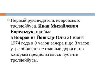 Первый руководитель ковровского троллейбуса,Иван Михайлович Корельчук, приб