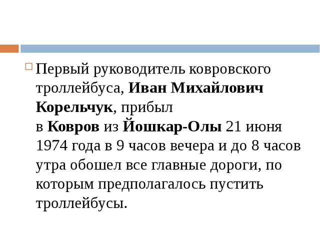 Первый руководитель ковровского троллейбуса,Иван Михайлович Корельчук, приб...