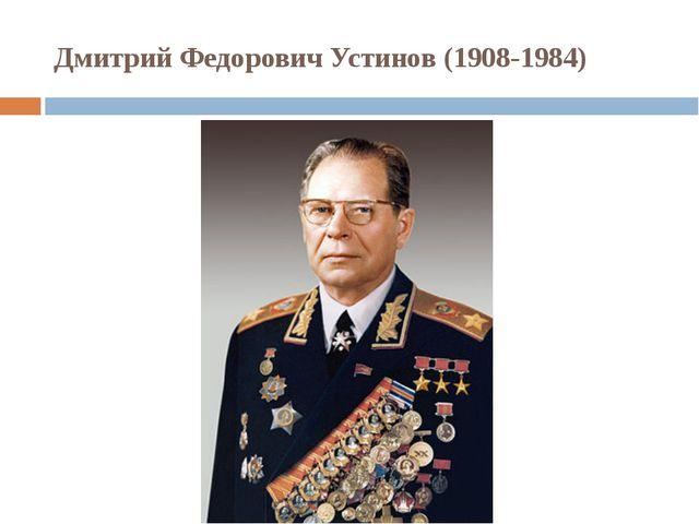 Дмитрий ФедоровичУстинов (1908-1984)