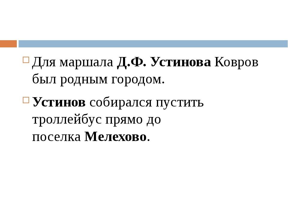 Для маршала Д.Ф. УстиноваКовров был родным городом. Устиновсобирался пусти...