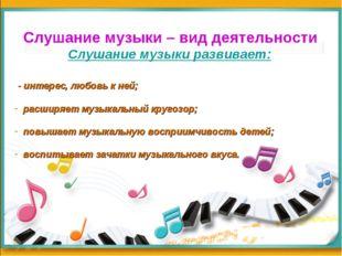 Слушание музыки – вид деятельности Слушание музыки развивает: - интерес, люб