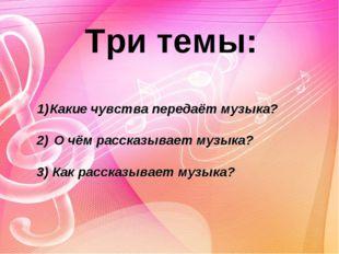 Три темы: Какие чувства передаёт музыка?  2) О чём рассказывает музыка?  3