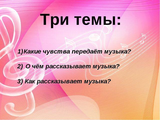 Три темы: Какие чувства передаёт музыка?  2) О чём рассказывает музыка?  3...