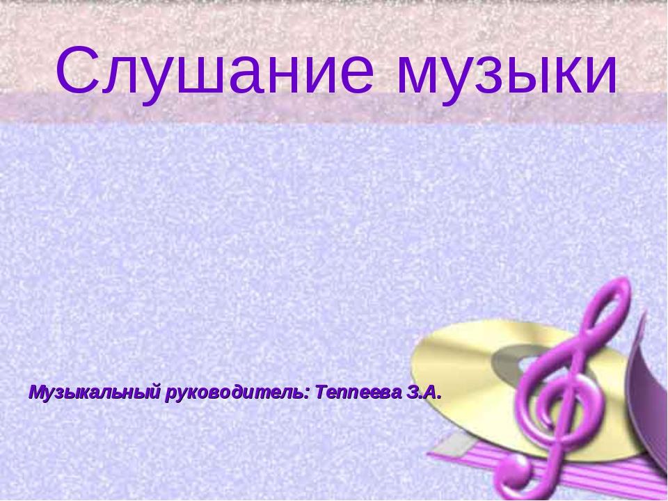 Слушание музыки Музыкальный руководитель: Теппеева З.А.