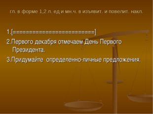 гл. в форме 1,2 л. ед и мн.ч. в изъявит. и повелит. накл. 1.[================