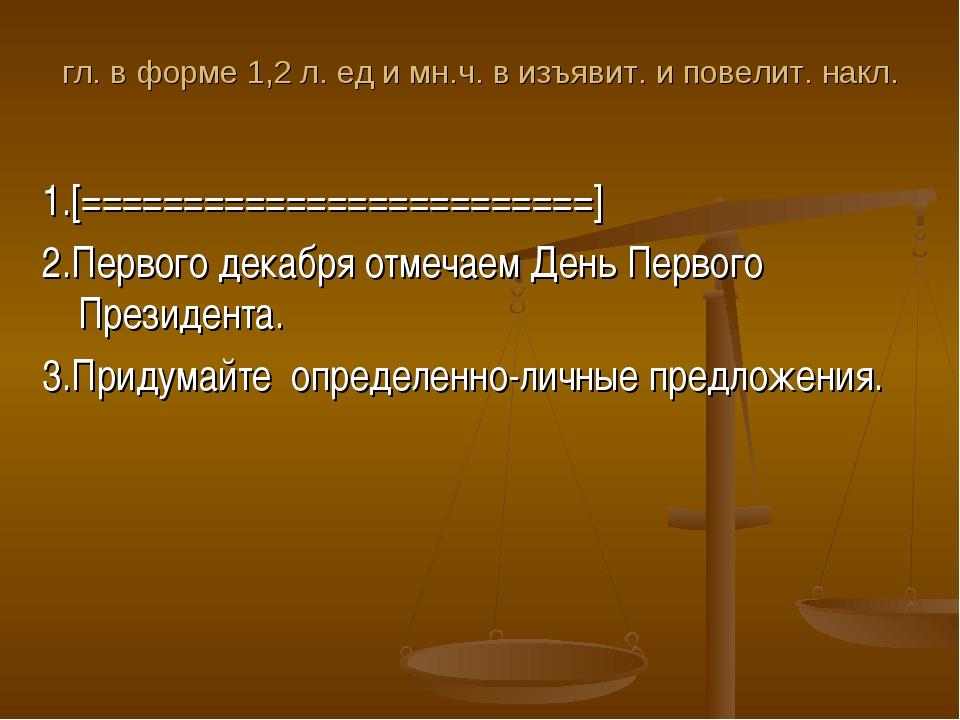 гл. в форме 1,2 л. ед и мн.ч. в изъявит. и повелит. накл. 1.[================...