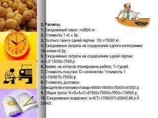 2. Расчеты. 1. Ежедневный спрос: r=2500 кг. 2. Стоимость 1 кг.= 5р. 3. Сколь