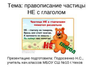 Тема: правописание частицы НЕ с глаголом Презентацию подготовила: Подосеенко