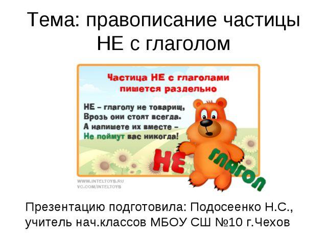 Тема: правописание частицы НЕ с глаголом Презентацию подготовила: Подосеенко...