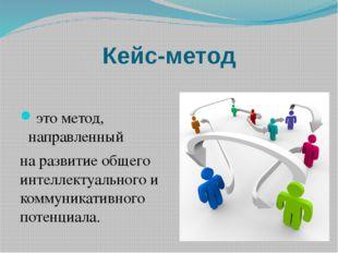 Кейс-метод это метод, направленный на развитие общего интеллектуального и ком