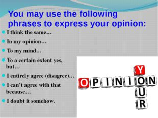 You may use the following phrases to express your opinion: I think the same…