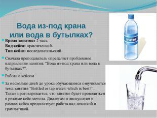 Вода из-под крана или вода в бутылках? Время занятия:2 часа. Вид кейса:пра