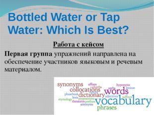 Bottled Water or Tap Water: Which Is Best? Работа с кейсом Первая группаупр
