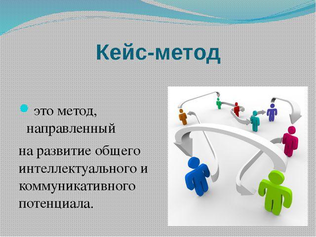 Кейс-метод это метод, направленный на развитие общего интеллектуального и ком...