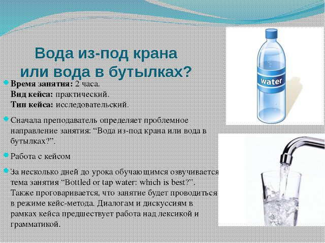 Вода из-под крана или вода в бутылках? Время занятия:2 часа. Вид кейса:пра...